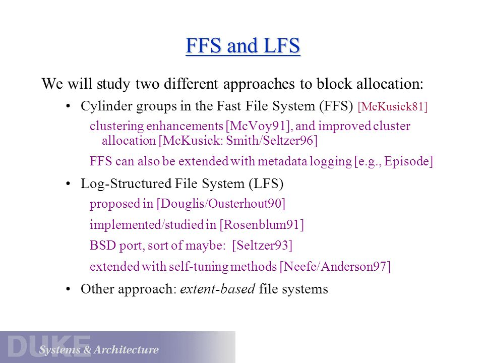 FFS and LFS We will study two different approaches to block allocation: Cylinder groups in the Fast File System (FFS) [McKusick81]